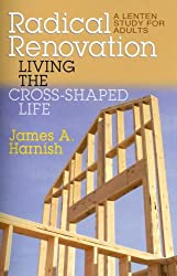 Radical Renovation: Living the Cross-Shaped Life: A Lenten Study for Adults