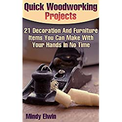 Quick Woodworking Projects: 21 Decoration And Furniture Items You Can Make With Your Hands In No Time: (Household Hacks, DIY Projects, DIY Crafts,Wood Pallet Projects, Woodworking, Wood)