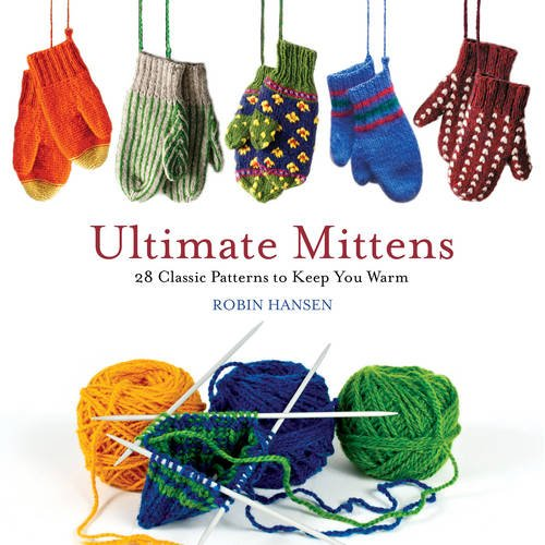 Ultimate Mittens 28 Classic Patterns To Keep You Warm Robin Hansen