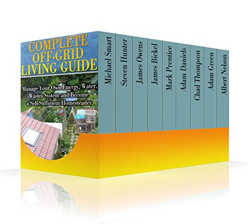 Complete Off-Grid Living Guide: Manage Your Own Energy, Water, Wastes System and Become a Self-Sufficient Homesteader : (Living Off The Grid) Best Selling Living Off Grid Books And Guides