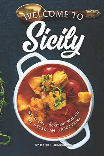 Welcome to Sicily: Sicilian Cookbook Rooted in Sicilian Tradition by Daniel Humphreys
