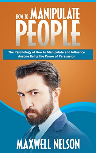 How to Manipulate People: The Psychology of How to Manipulate and Influence  Anyone Using the Power of Persuasion