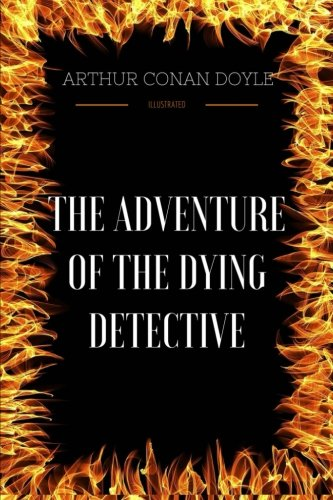 Read Online The Adventure Of The Dying Detective: By Sir Arthur Conan Doyle - Illustrated PDF