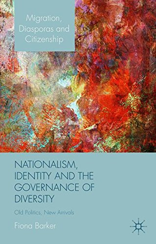 Nationalism, Identity and the Governance of Diversity: Old Politics, New Arrivals (Migration, Diasporas and Citizenship)