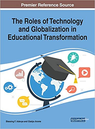 The Roles Of Technology And Globalization In Educational Transformation Advances In Educational Technologies And Instructional Design Blessing F Adeoye Blessing F Adeoye Gladys Arome 9781522597469 Amazon Com Books