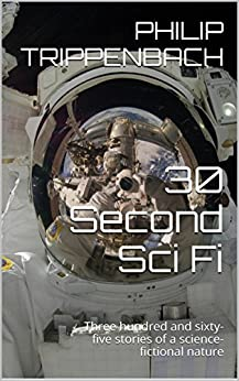 30 Second Sci Fi: Three hundred and sixty-five stories of a science-fictional nature by [Trippenbach, Philip]
