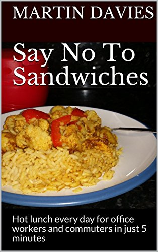 Say No To Sandwiches: Hot lunch every day for office workers and commuters in just 5 minutes by Martin Davies