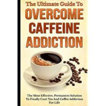 The Ultimate Guide To Overcome Caffeine Addiction: The Most Effective, Permanent Solution To Finally Cure Tea And Coffee Addiction For Life