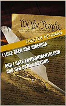 I Love Beer and America and I Hate Environmentalism and Bed Bath & Beyond by [Feynman, Chester]