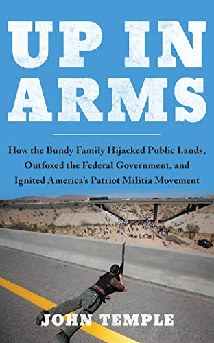 Up in Arms: How the Bundy Family Hijacked Public Lands, Outfoxed the Federal Government, and Ignited Americas Patriot Militia Movement