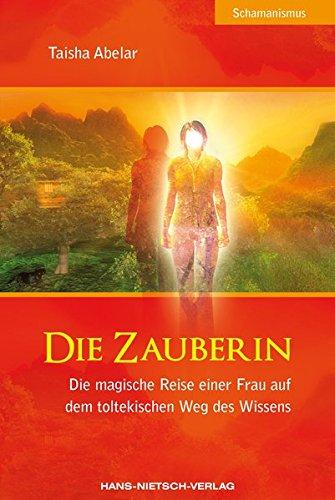 Die Zauberin: Die magische Reise einer Frau auf dem toltekischen Weg des Wissens