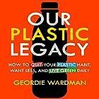 Our Plastic Legacy: How to Quit Plastic, Want Less & Live Green Daily Hörbuch von Geordie Wardman Gesprochen von: Randal Schaffer
