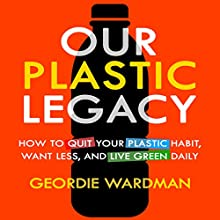 Our Plastic Legacy: How to Quit Plastic, Want Less & Live Green Daily Audiobook by Geordie Wardman Narrated by Randal Schaffer