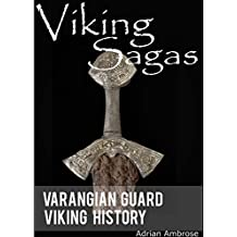 Viking Sagas - Varangian Guard Viking History: A True Viking Saga Book; Viking Age and The Byzantine Empire's Greatest Warriors (Ancient Warriors)