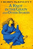 A Knot in the Grain and Other Stories, Robin McKinley, 0688092012