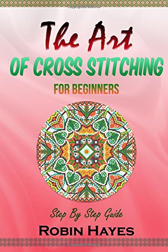 The Art of Cross Stitching for Beginners: Step By Step Guide