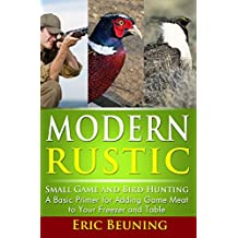 Modern Rustic - Small Game and Bird Hunting: A Basic Primer for Adding Game Meat to Your Freezer and Table