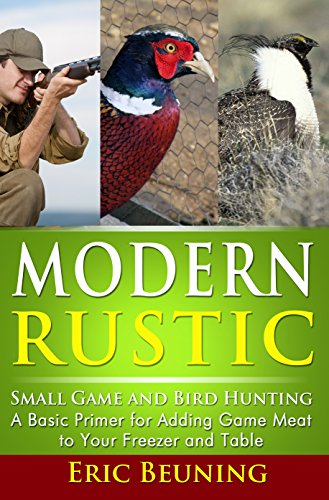 Modern Rustic - Small Game and Bird Hunting: A Basic Primer for Adding Game Meat to Your Freezer and Table by [Beuning, Eric]