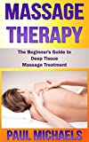 Massage Therapy: The Beginner's Guide to Deep Tissue Massage Treatment (Massage Guides for Everyday Health Book 2)