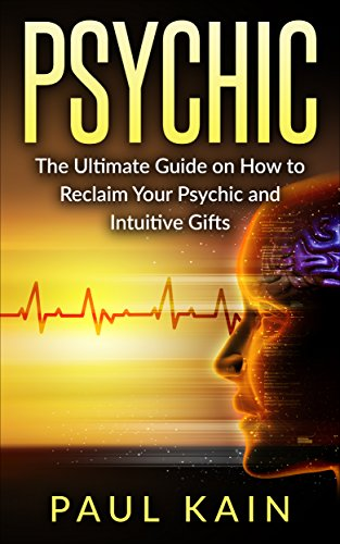 Psychic:The Ultimate Guide on How to Reclaim Your Psychic and Intuitive Gifts (Psychic, mediumship, Clairvoyance Book 1)