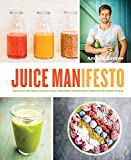 Juice Manifesto: More Than 120 Flavor-Packed Juices, Smoothies and Healthful Dishes for the Whole Family