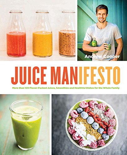 Juice Manifesto: More than 120 Flavor-Packed Juices,