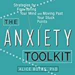 The Anxiety Toolkit: Strategies for Fine-Tuning Your Mind and Moving Past Your Stuck Points | Alice Boyes PhD