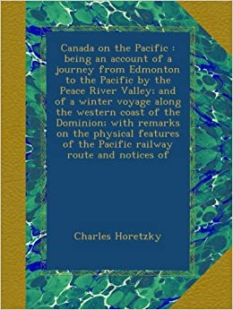 Book Canada on the Pacific : being an account of a journey from Edmonton to the Pacific by the Peace River Valley; and of a winter voyage along the western ... of the Pacific railway route and notices of