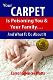 Your Carpet Is Poisoning You & Your Family: and What To Do About It