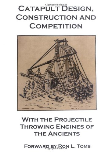 Catapult Design (Catapult Design, Construction and Competition with the Projectile Throwing Engines of the Ancients)