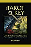 The Tarot Key, Unlock the Secrets of Your Soul: A Modern Guide to the Wisdom of the Ancients