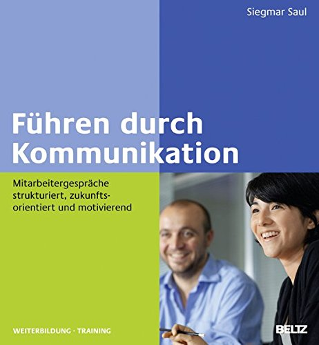 Führen durch Kommunikation: Mitarbeitergespräche strukturiert, zukunftsorientiert und motivierend (Beltz Weiterbildung)