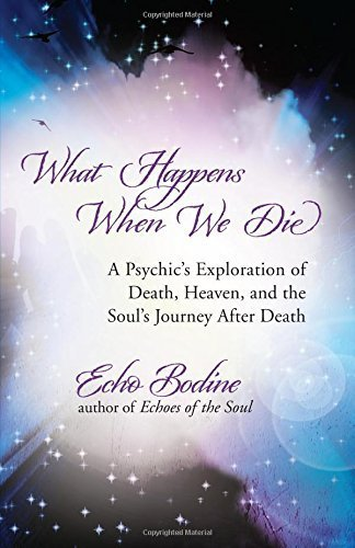 What Happens When We Die: A Psychic's Exploration of Death, Heaven, and the Soul's Journey After Death by Echo Bodine (2013-10-08)