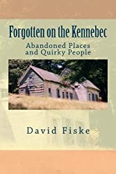 Forgotten on the Kennebec: Abandoned Places and Quirky People by David Fiske (2014-03-05)