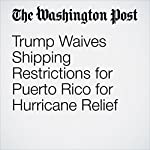 Trump Waives Shipping Restrictions for Puerto Rico for Hurricane Relief | Anne Gearan
