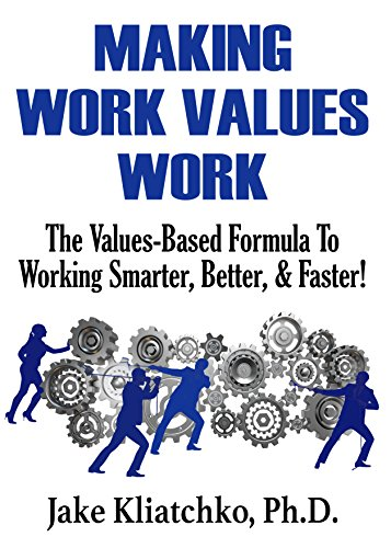 Making Work Values Work: The Values-Based Formula To Working Smarter, Better and Faster