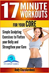 17 Minute Workouts for your Core - Simple Sculpting Exercises to Flatten your Belly & Strengthen your Core (Fit Expert Series Book 16)