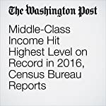 Middle-Class Income Hit Highest Level on Record in 2016, Census Bureau Reports | Heather Long