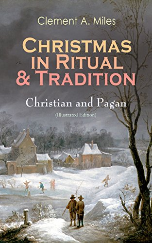 Christmas in Ritual & Tradition: Christian and Pagan (Illustrated Edition): Study of the History & Folklore of Christmas Holidays around the World
