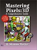 Mastering Pixels: 3D: A Comprehensive Guide (A comprehensive guide conquering 3D graphics series)