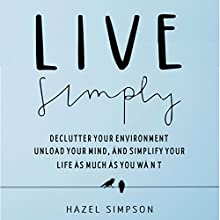 Live Simply: Declutter Your Environment, Unload Your Mind And Simplify Your Life as Much as You Want Audiobook by Hazel Simpson Narrated by Ellen B. Gralick