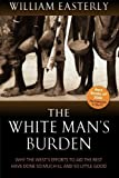 img - for The White Man's Burden: Why the West's Efforts to Aid the Rest Have Done So Much Ill And So Little Good by Easterly, William (2007) book / textbook / text book