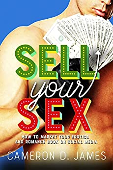 Sell Your Sex: How To Market Your Erotica And Romance Book On Social Media by [James, Cameron D.]