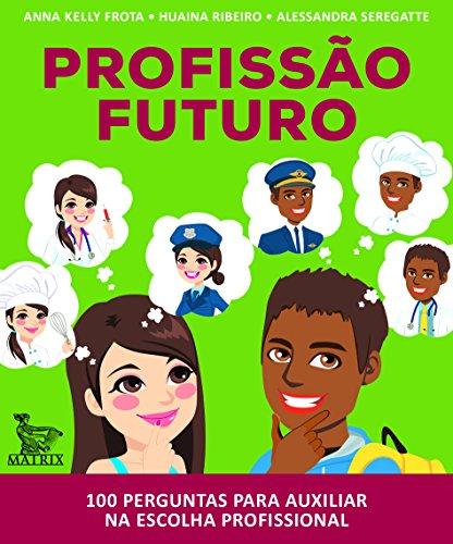 Profissão Futuro. 100 Perguntas Para Auxiliar na Escolha Profissional