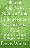 Ultimate Guide to Natural Male Enhancement Instructional Book: Workouts Included! Get Bigger Naturally! (The Path to Enlargement Book 1)