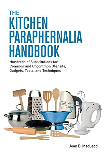 The Kitchen Paraphernalia Handbook: Hundreds of Substitutions for Common and Uncommon Utensils, Gadgets, Tools, and Techniques by Jean B. MacLeod