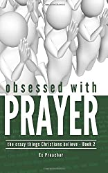Obsessed with Prayer: 2 (The Crazy Things Christians Believe)