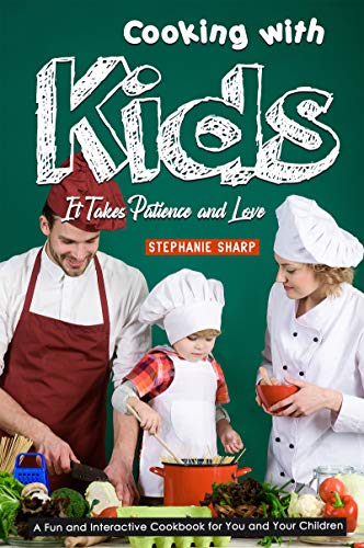 Cooking with Kids; It Takes Patience and Love: A Fun and Interactive Cookbook for You and Your Children by [Sharp, Stephanie]