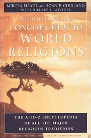 The HarperCollins Concise Guide to World Religions: The A-Z encyclopedia of all the major religious traditions by Eliade, Mircea, Couliano, Ioan P. (April 3, 2000)