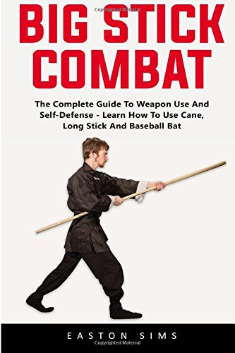 (Big Stick Combat: The Complete Guide To Weapon Use And Self-Defense - Learn How To Use Cane, Long Stick And Baseball Bat)